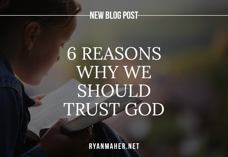 6-reasons-why-we-should-trust-god-ryan-maher-my-daily-encouragement
